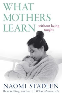 Naomi Stadlen - What Mothers Learn - Without Being Taught.