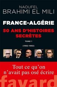 France-Algérie, cinquante ans d'histoires secrètes- Tome 1 (1962-1992) - Naoufel Brahimi El Mili pdf epub