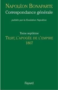 Napoléon Bonaparte - Correspondance générale - Tome 7, Tilsit, l'apogée de l'Empire 1807.