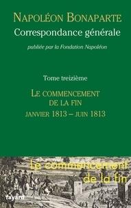 Napoléon Bonaparte - Correspondance générale - Tome 13, Le commencement de la fin (Janvier 1813 - Juin 1813).