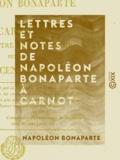 Napoléon Bonaparte - Lettres et Notes de Napoléon Bonaparte à Carnot - Son ministre de l'Intérieur, pendant les Cent-Jours.