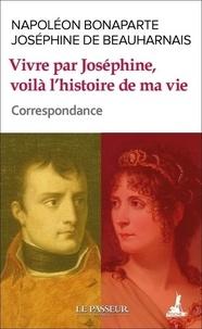 Napoléon Bonaparte et Joséphine de Beauharnais - Vivre par Joséphine, voilà l'histoire de ma vie - Correspondance.
