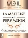 Napoleon Hill - La maîtrise de la persuasion - Votre attitude vaut des millions.