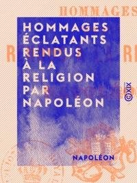 Napoléon - Hommages éclatants rendus à la religion par Napoléon.