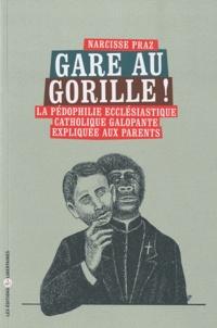 Narcisse Praz - Gare au gorille ! - La pédophilie ecclésiastique catholique galopante expliquée aux parents.