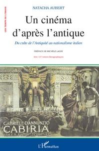 Natacha Aubert - Un cinéma d'après l'antique - Du culte de l'Antiquité au nationalisme dans la production muette italienne.