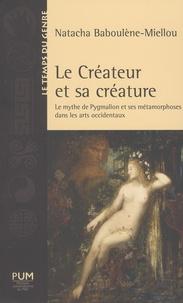 Natacha Baboulène-Miellou - Le créateur et sa créature - Le mythe de Pygmalion et ses métamorphoses dans les arts occidentaux.