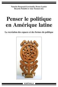 Natacha Borgeaud-Garciandia et Bruno Lautier - Penser le politique en Amérique latine - La recréation des espaces et des formes du politique.