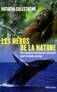 Natacha Calestrémé - Héros de la nature - A la rencontre de ceux qui se battent pour le monde sauvage.