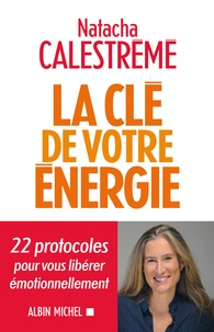 Natacha Calestrémé - La clé de votre énergie - 22 protocoles pour vous libérer émotionnellement.
