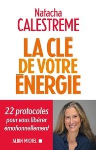 Natacha Calestrémé et Natacha Calestrémé - La Clé de votre énergie - 22 protocoles pour vous libérer émotionnellement.