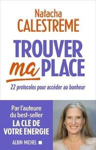 Natacha Calestrémé - Trouver ma place - 22 protocoles pour accéder au bonheur.