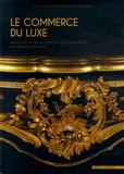 Natacha Coquery et Alain Bonnet - Le commerce du luxe - Production, exposition et circulation des objets précieux du Moyen Age à nos jours.