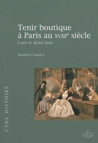 Natacha Coquery - Tenir boutique à Paris au XVIIIe siècle - Luxe et demi-luxe.