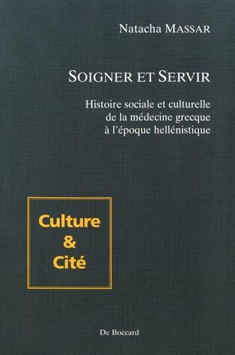 Natacha Massar - Soigner et servir - Histoire sociale et culturelle de la médecine grecque à l'époque hellénistique.
