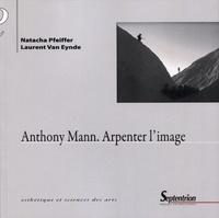 Natacha Pfeiffer et Laurent Van Eynde - Anthony Mann - Arpenter l'image.