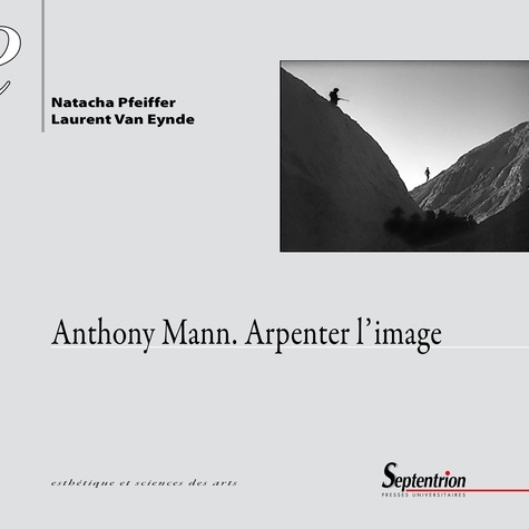 Natacha Pfeiffer et Laurent Van Eynde - Anthony Mann - Arpenter l'image.