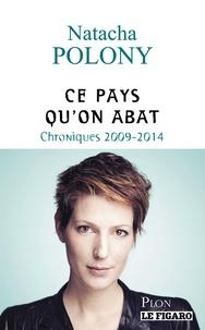 Natacha Polony - Ce pays qu'on abat - Chroniques 2009-2014.