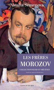 Natalia Semenova - Les frères Morozov - Collectionneurs et mécènes.