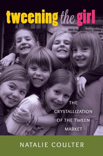 Natalie Coulter - Tweening the Girl - The Crystallization of the Tween Market.