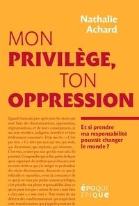 Nathalie Achard - Mon privilège, ton oppression - Et si prendre ma responsabilité pouvait changer le monde ?.