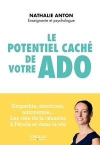 Nathalie Anton - Le potentiel caché de votre ado - Empathie, émotions, autonomie : les clés de la réussite à l'école et dans la vie.