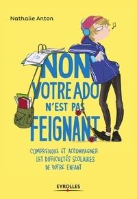 Nathalie Anton - Non, votre ado n'est pas feignant - Comprendre et accompagner les difficultés scolaires de votre enfant.