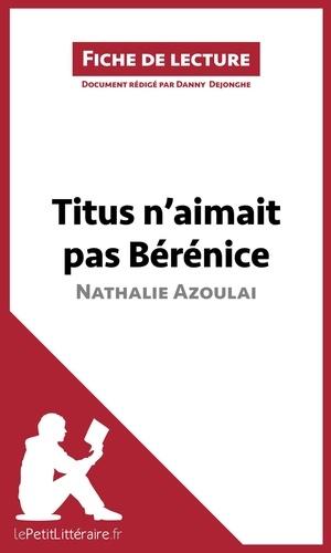 Nathalie Azoulai et Danny Dejonghe - Titus n'aimait pas Bérénice - Résumé complet et analyse détaillée de l'oeuvre.