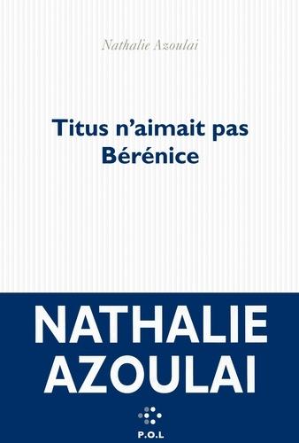 Nathalie Azoulai - Titus n'aimait pas Bérénice.