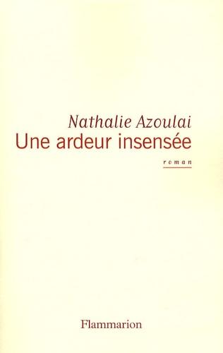 Nathalie Azoulai - Une ardeur insensée.