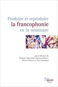 Nathalie Bélanger et Nicolas Garant - Produire et reproduire la francophonie en la nommant.