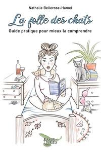 Nathalie Bellerose-hamel - La folle des chats - Guide pratique pour mieux la comprendre.