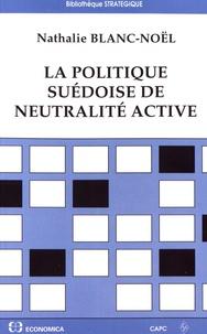 La politique suédoise de neutralité active- De la Seconde Guerre mondiale à l'entrée dans l'Union européenne - Nathalie Blanc-Noël  