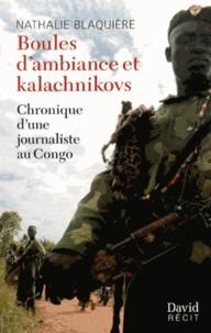 Nathalie Blaquière - Boules d'ambiance et kalachnikovs - Chronique d'une journaliste au Congo.