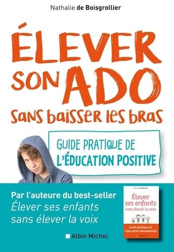 Nathalie Boisgrollier - Elever son ado sans baisser les bras - Guide pratique de l'éducation positive.