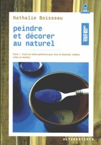 Nathalie Boisseau - Peindre et décorer au naturel - Tome 1, Faire soi-même peintures pour murs et boiseries, enduits, colles et mortiers.