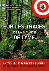 Nathalie Boulanger et Patrick Haberer - Sur les traces de la maladie de Lyme - La tique, le sapin et le loup : de qui faut-il vraiment avoir peur ?.