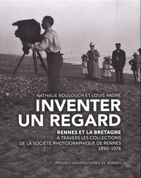 Nathalie Boulouch et Louis André - Inventer un regard - Rennes et la Bretagne à travers les collections de la Société photographique de Rennes (1890-1976).