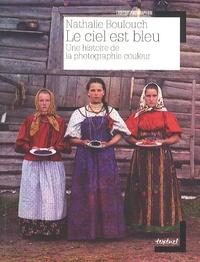 Nathalie Boulouch - Le ciel est bleu - Une histoire de la photographie couleur.