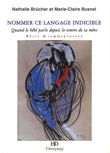 Nathalie Brücher et Marie-Claire Busnel - Nommer ce langage indicible - Quand le bébé parle depuis le ventre de sa mère.