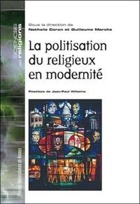 Nathalie Caron et Guillaume Marche - La politisation du religieux en modernité.