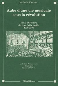 Nathalie Castinel-d'Hulst - Aube d'une vie musicale sous la Révolution. - La vie et l'oeuvre de Hyacinthe Jadin 1776-1800.
