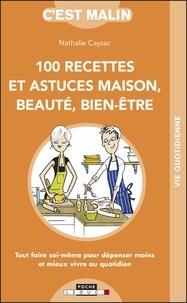 Nathalie Cayzac - 100 recettes et astuces maison, beauté, bien-être - Tout faire soi-même pour dépenser moins et mieux vivre au quotidien.