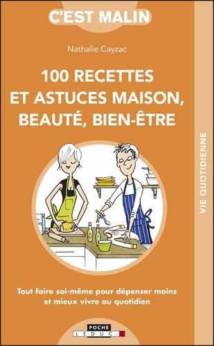 100 recettes et astuces maison, beauté, bien-être. Tout faire soi-même pour dépenser moins et mieux vivre au quotidien