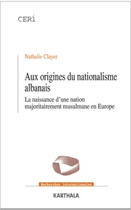 Nathalie Clayer - Aux origines du nationalisme albanais - La naissance d'une nation majoritairement musulmane en Europe.