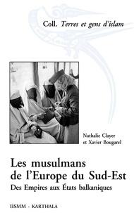 Nathalie Clayer et Xavier Bougarel - Les musulmans de l'Europe du Sud-Est - Des Empires aux Etats balkaniques.