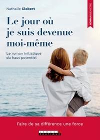 Nathalie Clobert - Le jour où je suis devenue moi-même - Le roman initiatique du haut potentiel.