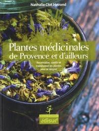 Nathalie Clot Havond - Plantes médicinales de Provence et d'ailleurs - Reconnaître, cueillir et transformer les plantes pour se soigner.