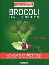 Nathalie Cousin - Brocoli et autres crucifères - Un concentré de bienfaits pour votre santé, votre beauté et votre jardin.