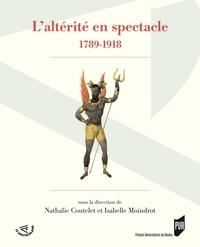 Nathalie Coutelet et Isabelle Moindrot - L'altérité en spectacle (1789-1918).